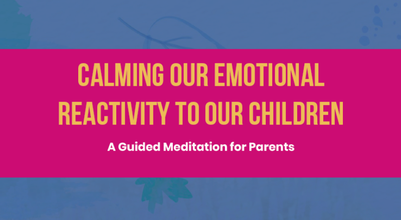 Calming our Emotional Reactivity to our Children A Guided Meditation for Parents
